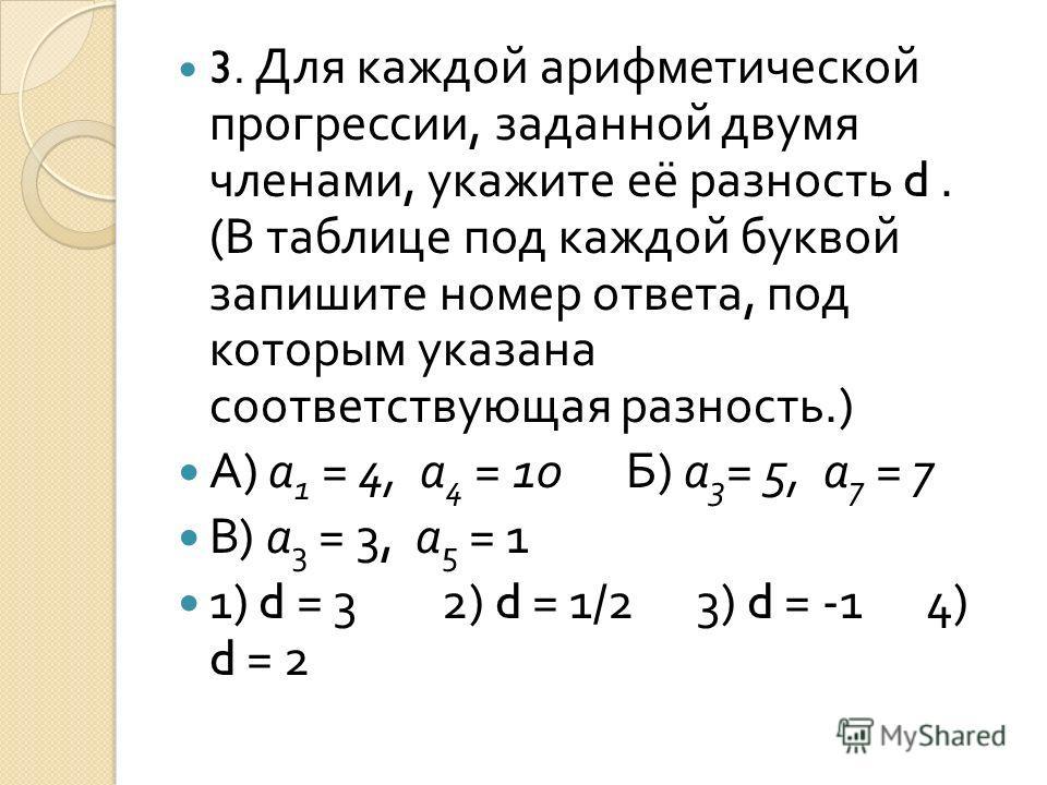 3. Для каждой арифметической прогрессии, заданной двумя членами, укажите её разность d. ( В таблице под каждой буквой запишите номер ответа, под которым указана соответствующая разность.) А ) а 1 = 4, а 4 = 10 Б ) а 3 = 5, а 7 = 7 В ) а 3 = 3, а 5 =