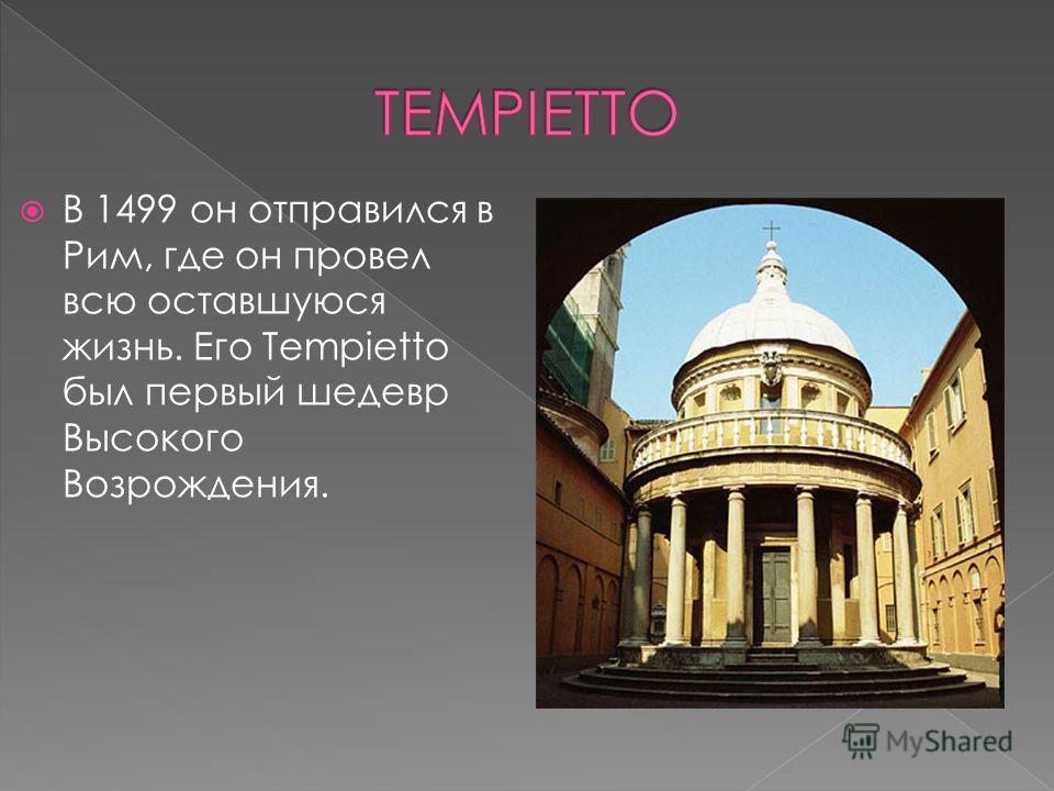 В 1499 он отправился в Рим, где он провел всю оставшуюся жизнь. Его Tempietto был первый шедевр Высокого Возрождения.