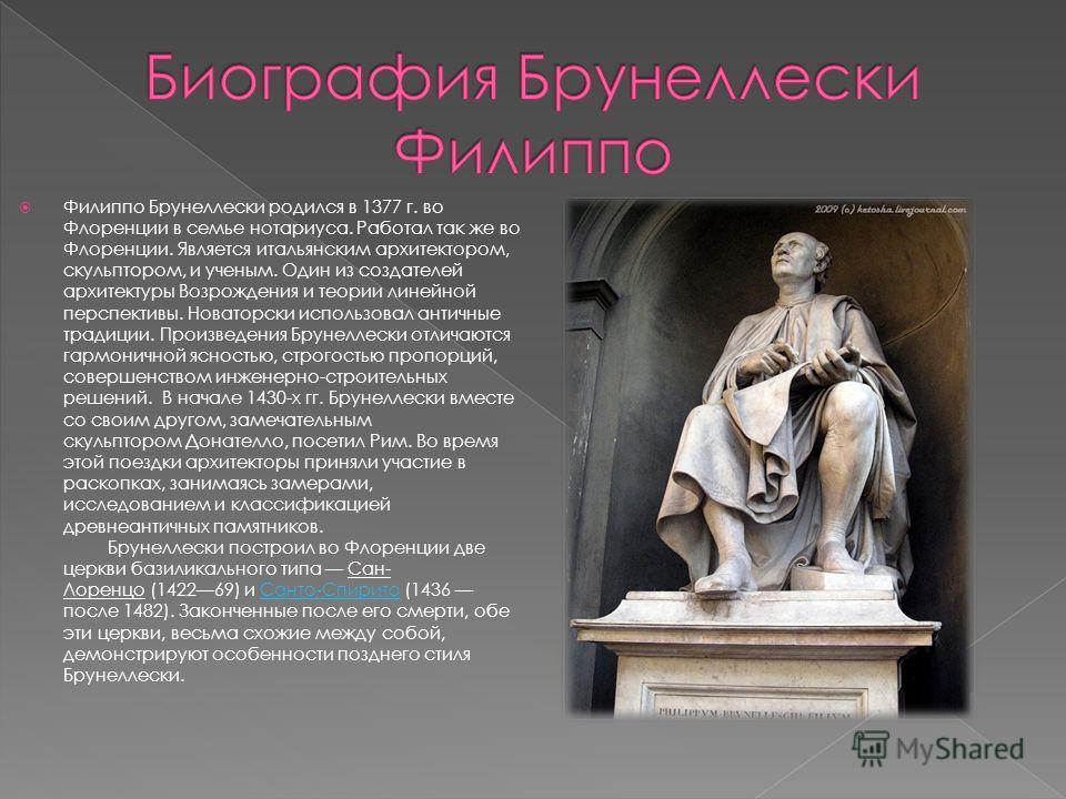 Филиппо Брунеллески родился в 1377 г. во Флоренции в семье нотариуса. Работал так же во Флоренции. Является итальянским архитектором, скульптором, и ученым. Один из создателей архитектуры Возрождения и теории линейной перспективы. Новаторски использо