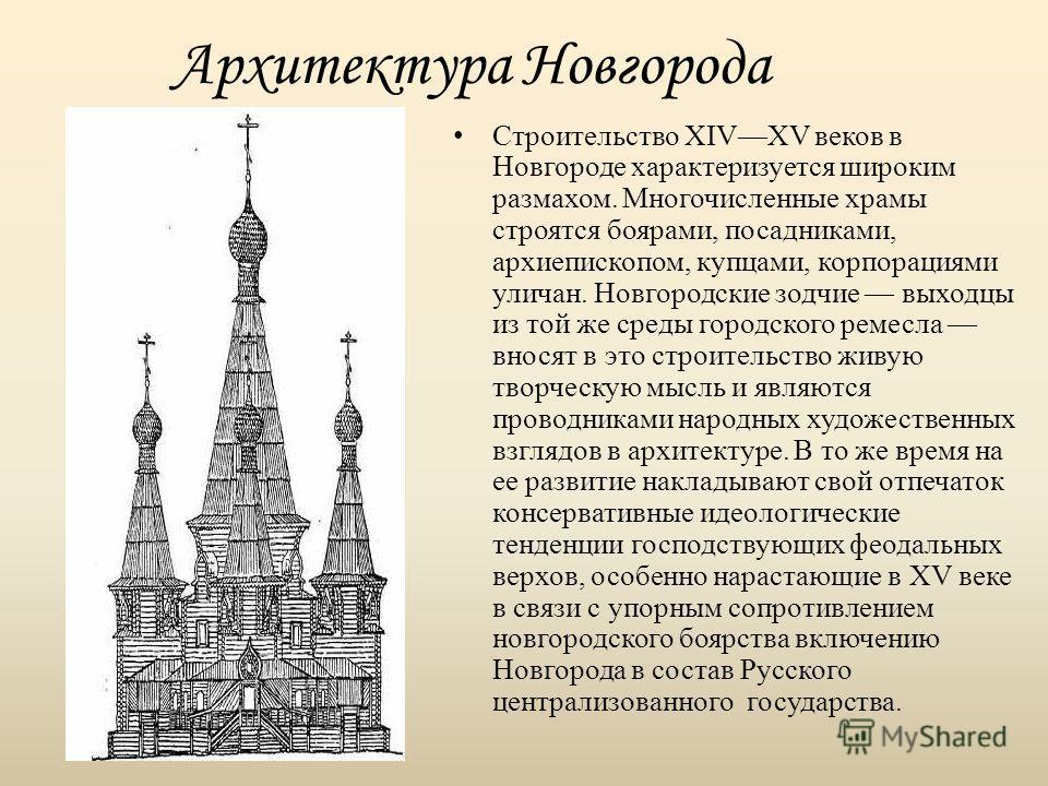 Архитектура Новгорода Строительство XIVXV веков в Новгороде характеризуется широким размахом. Многочисленные храмы строятся боярами, посадниками, архиепископом, купцами, корпорациями уличан. Новгородские зодчие выходцы из той же среды городского реме