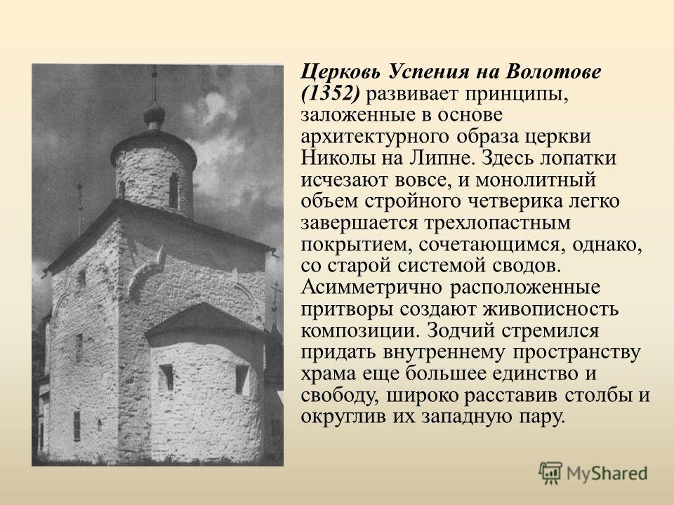 Церковь Успения на Волотове (1352) развивает принципы, заложенные в основе архитектурного образа церкви Николы на Липне. Здесь лопатки исчезают вовсе, и монолитный объем стройного четверика легко завершается трехлопастным покрытием, сочетающимся, одн