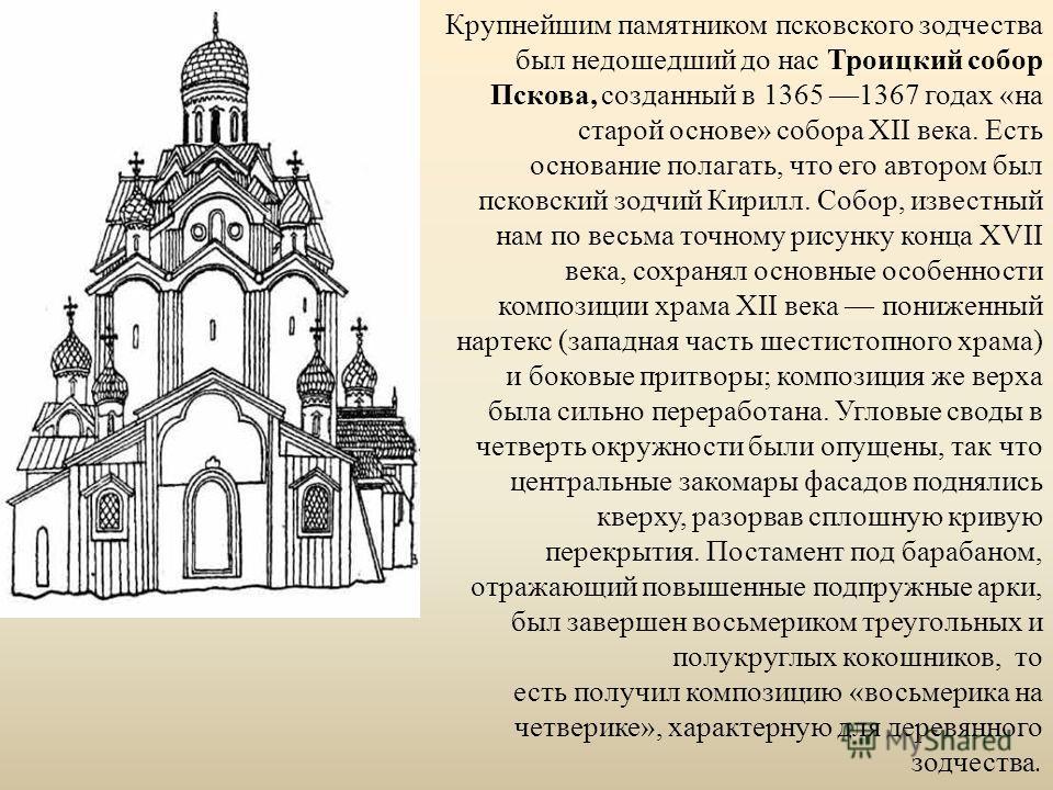 Крупнейшим памятником псковского зодчества был недошедший до нас Троицкий собор Пскова, созданный в 1365 1367 годах «на старой основе» собора XII века. Есть основание полагать, что его автором был псковский зодчий Кирилл. Собор, известный нам по весь
