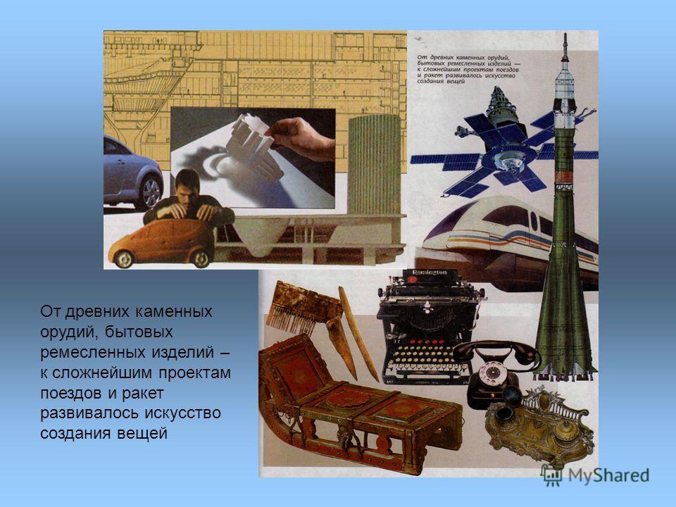 От древних каменных орудий, бытовых ремесленных изделий – к сложнейшим проектам поездов и ракет развивалось искусство создания вещей