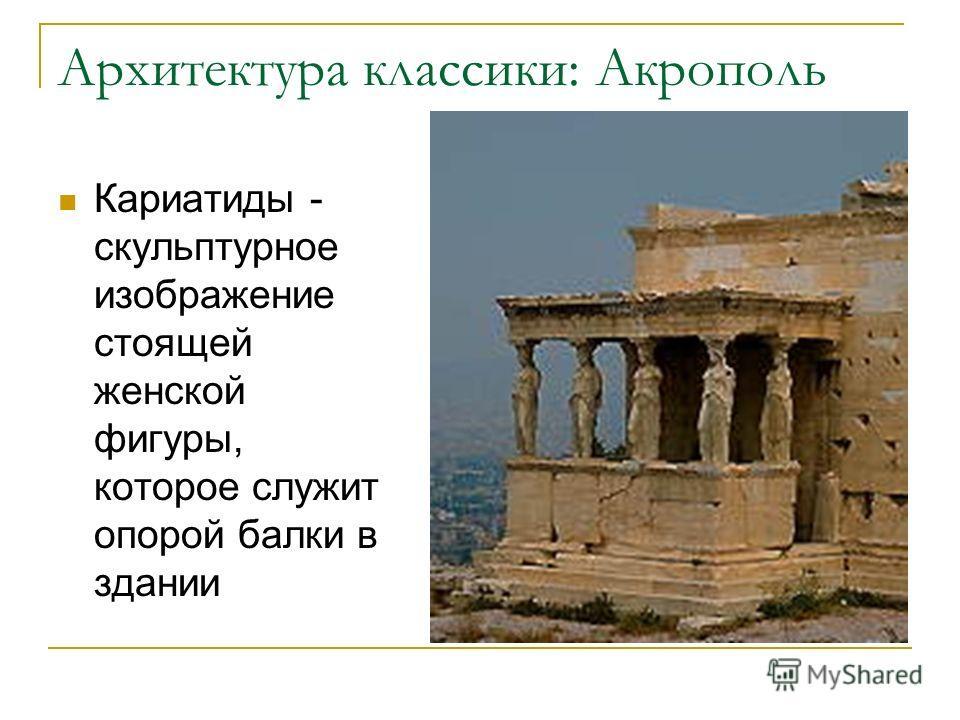 Архитектура классики: Акрополь Кариатиды - скульптурное изображение стоящей женской фигуры, которое служит опорой балки в здании