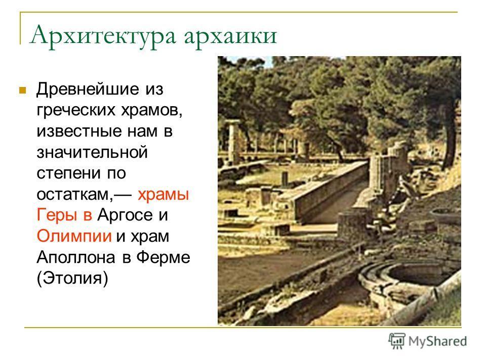 Архитектура архаики Древнейшие из греческих храмов, известные нам в значительной степени по остаткам, храмы Геры в Аргосе и Олимпии и храм Аполлона в Ферме (Этолия)