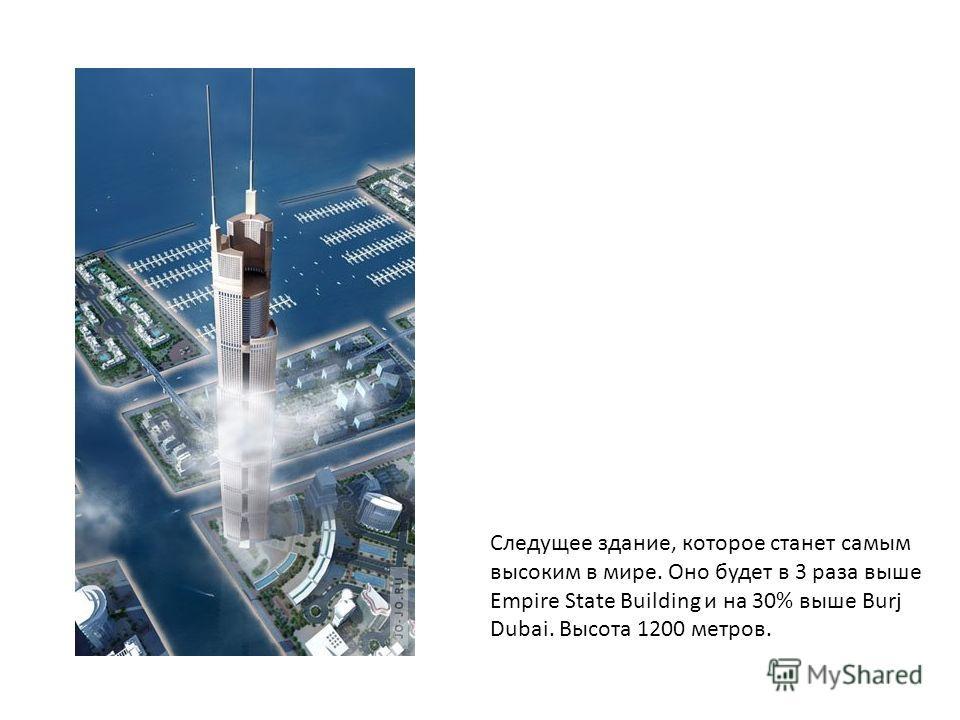 Следущее здание, которое станет самым высоким в мире. Оно будет в 3 раза выше Empire State Building и на 30% выше Burj Dubai. Высота 1200 метров.