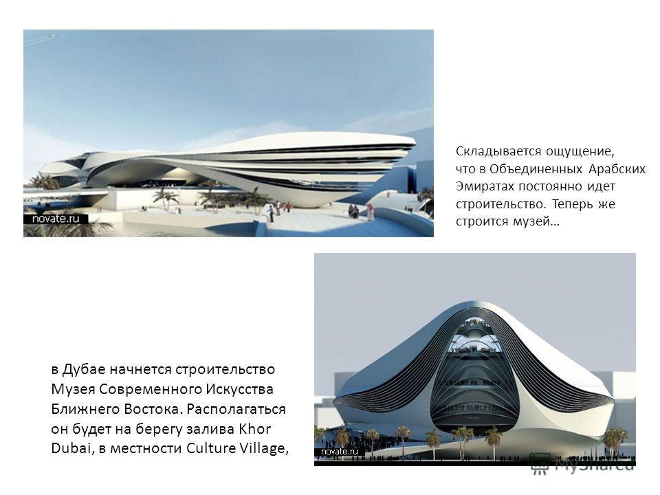 в Дубае начнется строительство Музея Современного Искусства Ближнего Востока. Располагаться он будет на берегу залива Khor Dubai, в местности Culture Village, Складывается ощущение, что в Объединенных Арабских Эмиратах постоянно идет строительство. Т