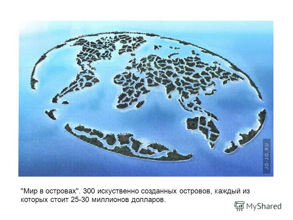 Мир в островах. 300 искуственно созданных островов, каждый из которых стоит 25-30 миллионов долларов.