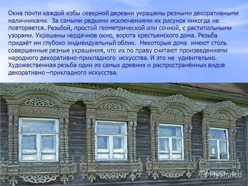 Окна почти каждой избы северной деревни украшены резными декоративными наличниками. За самыми редкими исключениями их рисунок никогда не повторяется. Резьбой, простой геометрической или сочной, с раститильными узорами. Украшены чердачное окно, ворота