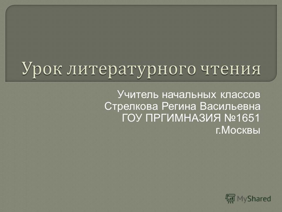 Учитель начальных классов Стрелкова Регина Васильевна ГОУ ПРГИМНАЗИЯ 1651 г.Москвы