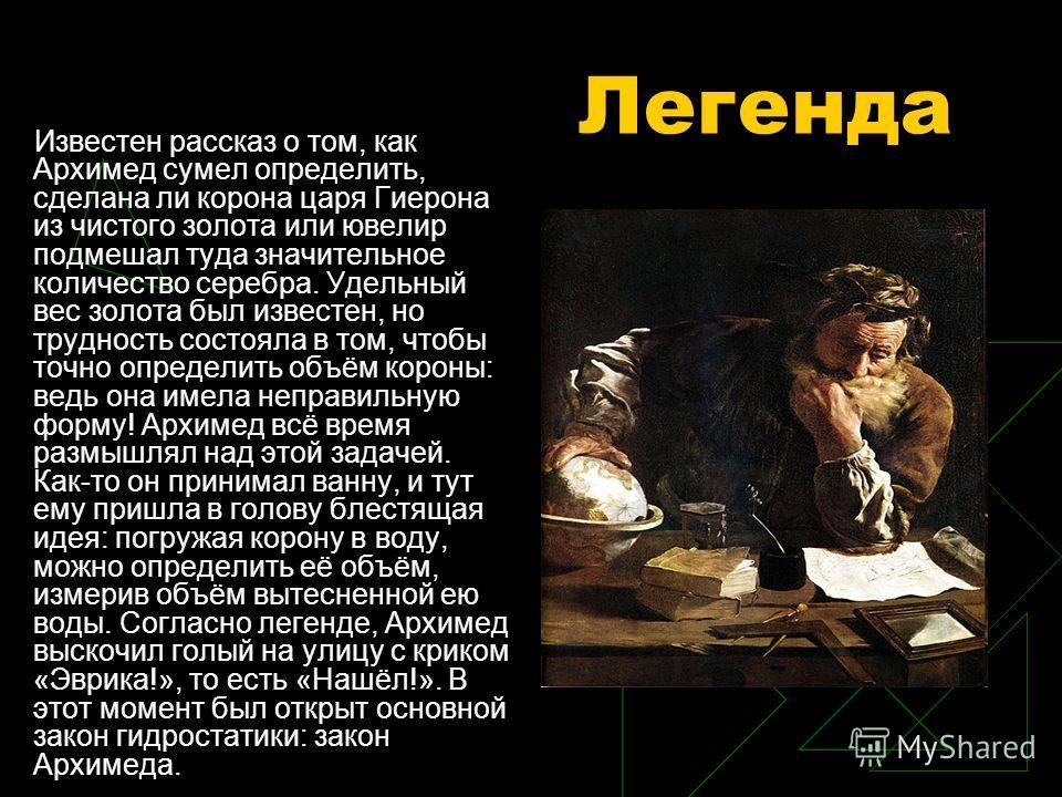 Легенда Известен рассказ о том, как Архимед сумел определить, сделана ли корона царя Гиерона из чистого золота или ювелир подмешал туда значительное количество серебра. Удельный вес золота был известен, но трудность состояла в том, чтобы точно опреде