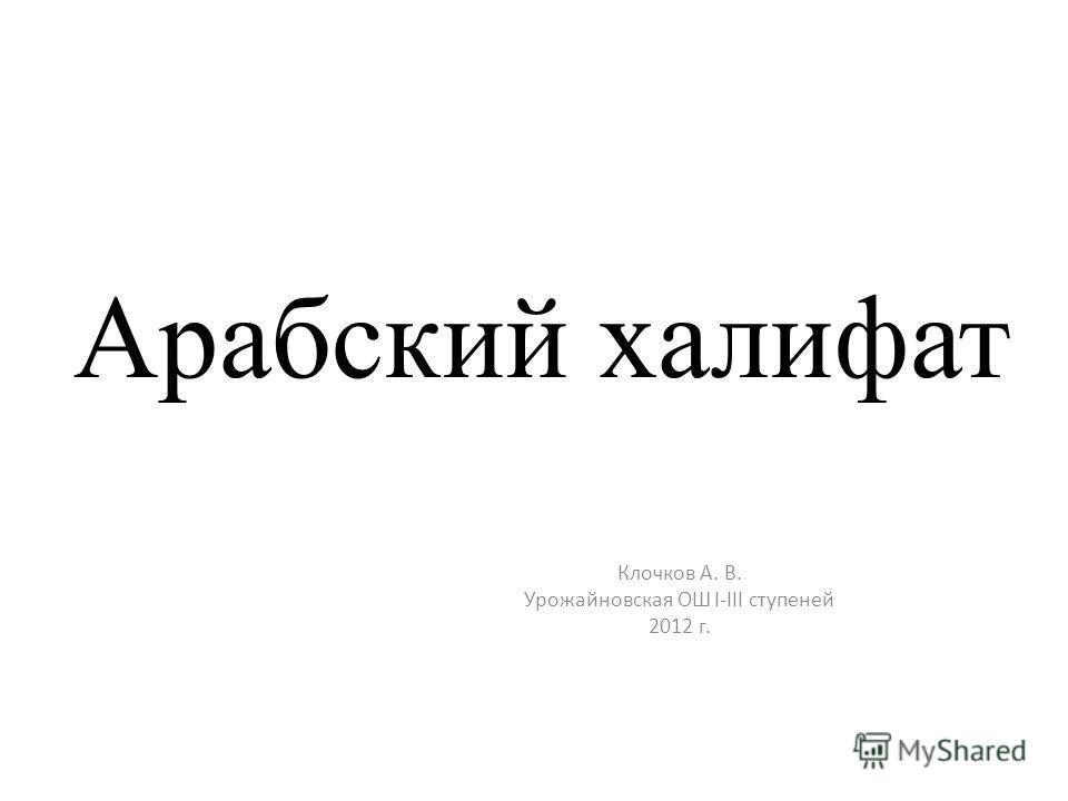Арабский халифат Клочков А. В. Урожайновская ОШ I-III ступеней 2012 г.