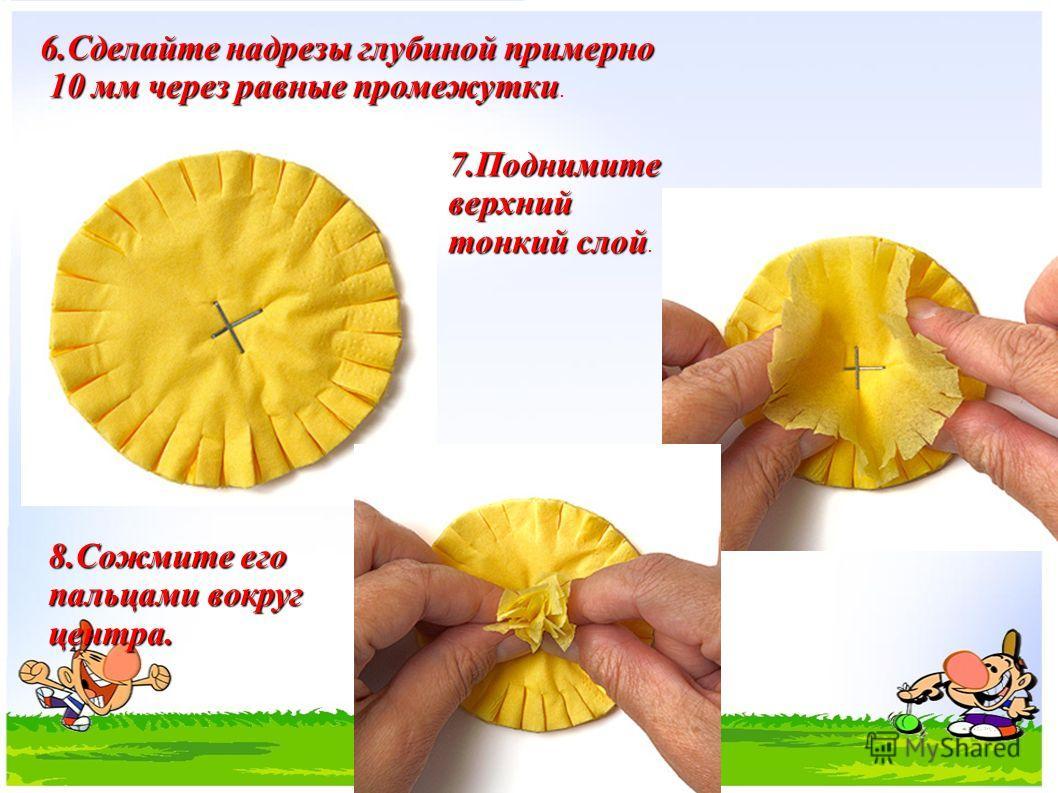 6.Сделайте надрезы глубиной примерно 10 мм через равные промежутки 10 мм через равные промежутки. 7.Поднимите верхний тонкий слой 7.Поднимите верхний тонкий слой. 8.Сожмите его пальцами вокруг центра.