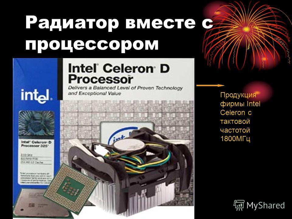 Радиатор вместе с процессором Продукция фирмы Intel Celeron с тактовой частотой 1800МГц