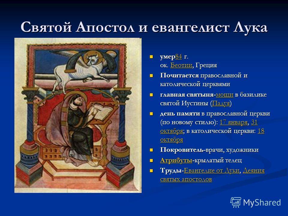 Святой Апостол и евангелист Лука умер84 г. ок. Беотии, Греция84Беотии Почитается православной и католической церквями главная святыня-мощи в базилике святой Иустины (Падуя)мощиПадуя день памяти в православной церкви (по новому стилю): 17 января, 31 о