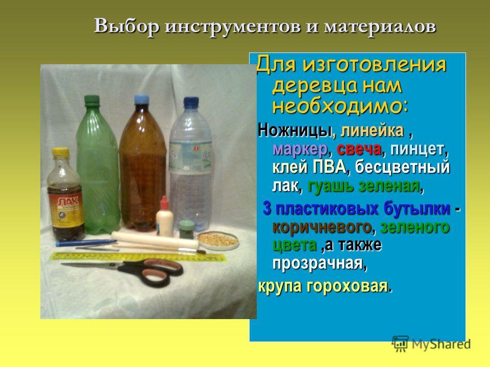 Выбор инструментов и материалов Выбор инструментов и материалов Для изготовления деревца нам необходимо: Ножницы,,,,,,, Ножницы, линейка, маркер, свеча, пинцет, клей ПВА, бесцветный лак, гуашь зеленая, -,,а также, 3 пластиковых бутылки - коричневого,
