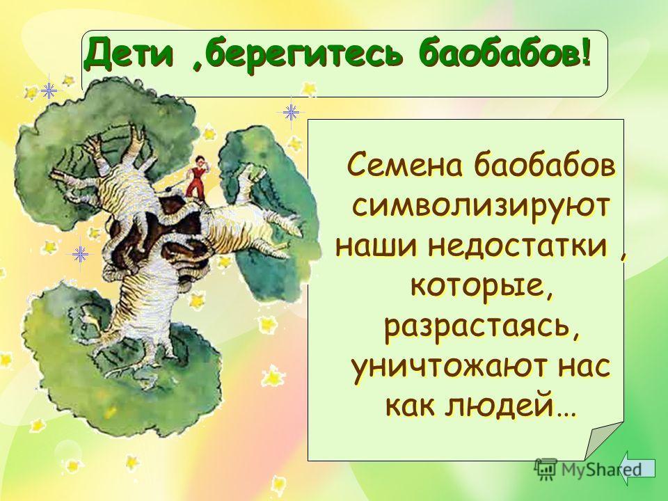 Дети,берегитесь баобабов ! Семена баобабов символизируют наши недостатки, которые, разрастаясь, уничтожают нас как людей…
