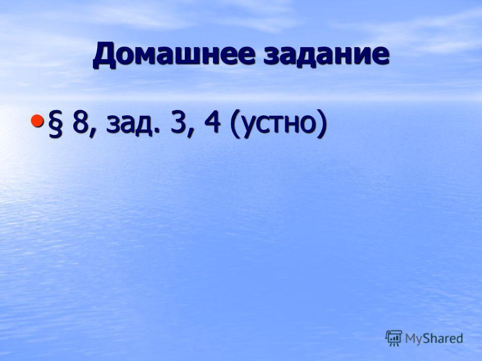 Домашнее задание § 8, зад. 3, 4 (устно) § 8, зад. 3, 4 (устно)