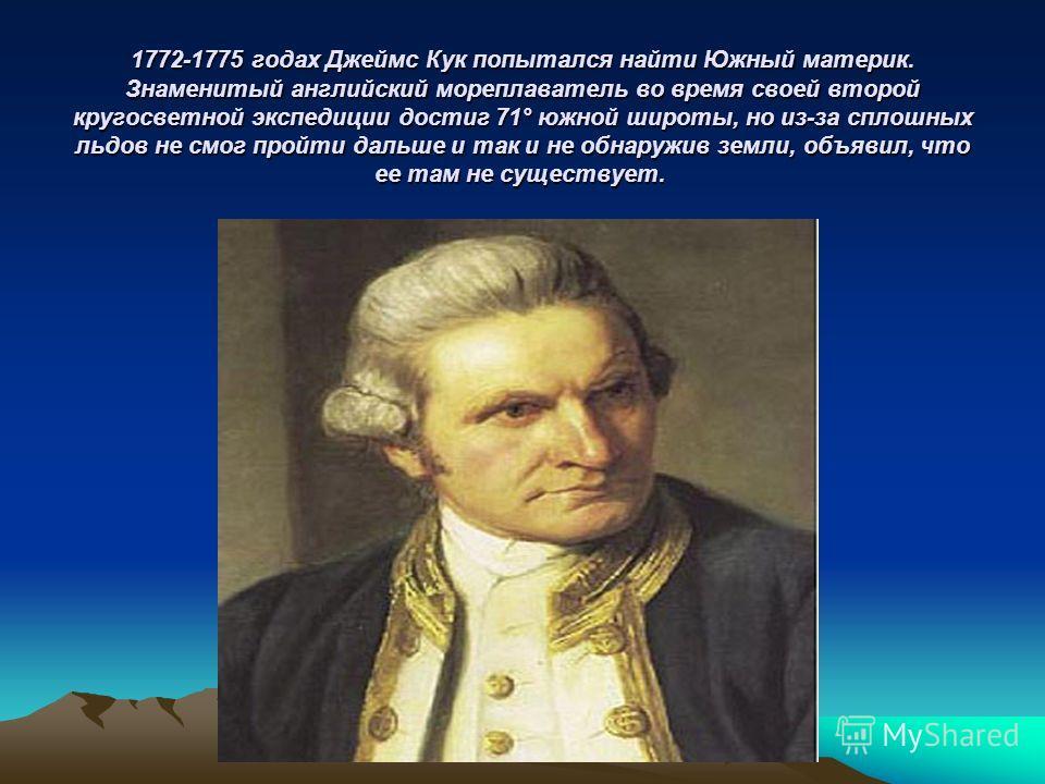 1772-1775 годах Джеймс Кук попытался найти Южный материк. Знаменитый английский мореплаватель во время своей второй кругосветной экспедиции достиг 71° южной широты, но из-за сплошных льдов не смог пройти дальше и так и не обнаружив земли, объявил, чт