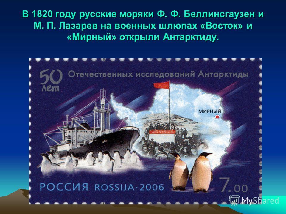 В 1820 году русские моряки Ф. Ф. Беллинсгаузен и М. П. Лазарев на военных шлюпах «Восток» и «Мирный» открыли Антарктиду.