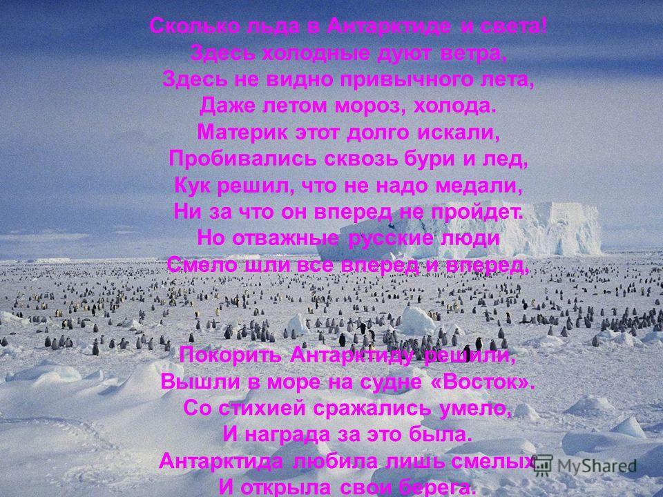 Сколько льда в Антарктиде и света! Здесь холодные дуют ветра, Здесь не видно привычного лета, Даже летом мороз, холода. Материк этот долго искали, Пробивались сквозь бури и лед, Кук решил, что не надо медали, Ни за что он вперед не пройдет. Но отважн