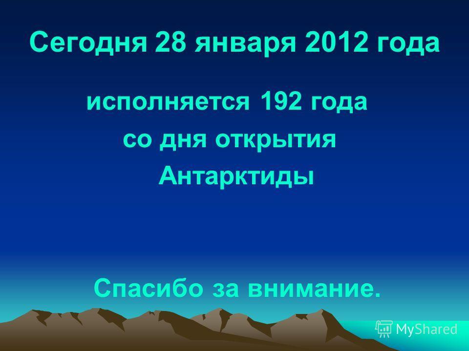 Сегодня 28 января 2012 года исполняется 192 года со дня открытия Антарктиды Спасибо за внимание.
