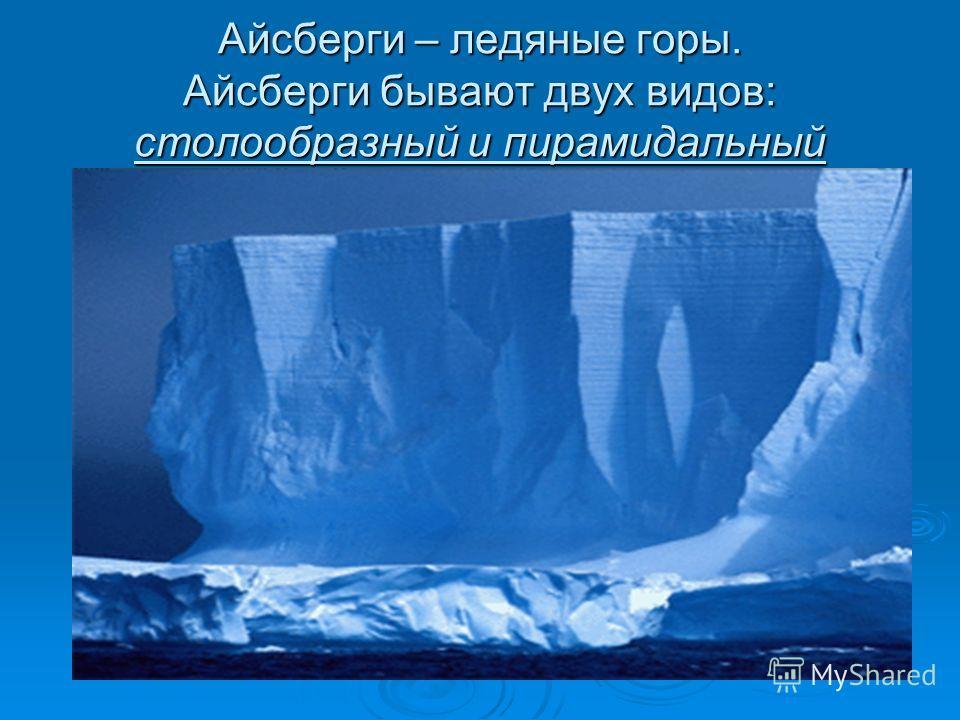 Айсберги – ледяные горы. Айсберги бывают двух видов: столообразный и пирамидальный