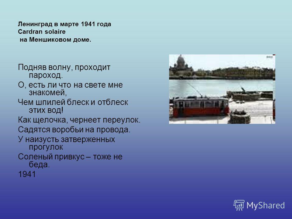 Ленинград в марте 1941 года Cardran solaire на Меншиковом доме. Подняв волну, проходит пароход. О, есть ли что на свете мне знакомей, Чем шпилей блеск и отблеск этих вод! Как щелочка, чернеет переулок. Садятся воробьи на провода. У наизусть затвержен