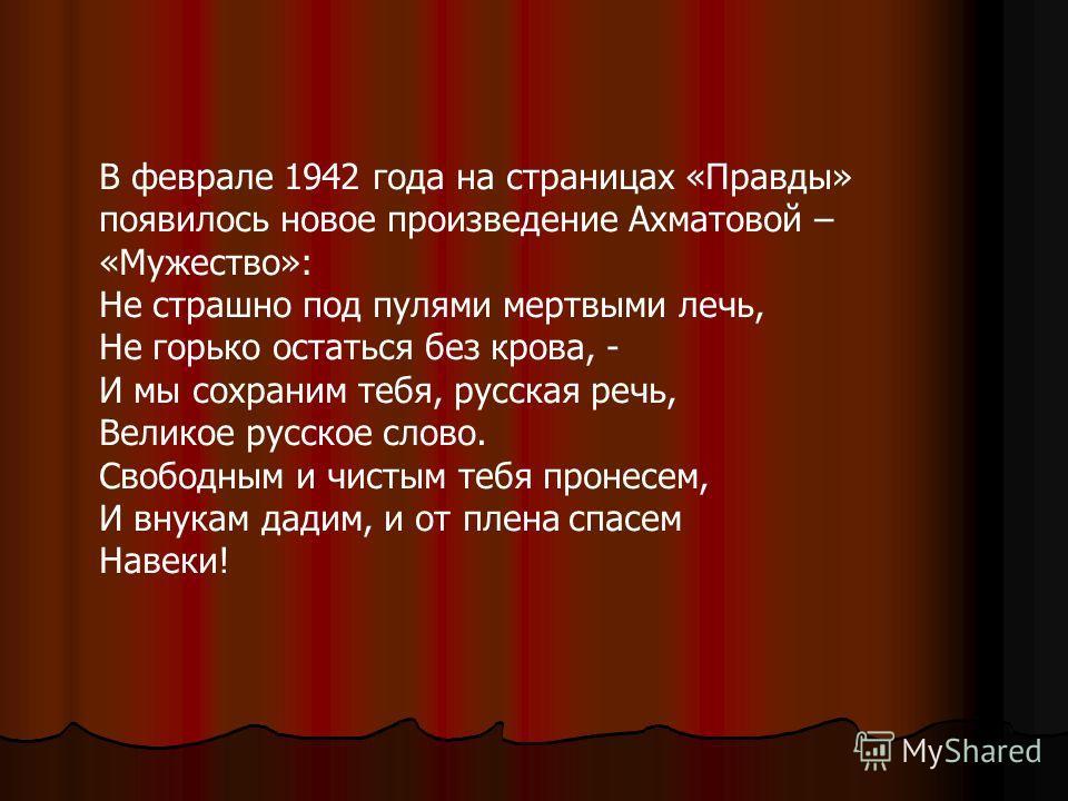 В феврале 1942 года на страницах «Правды» появилось новое произведение Ахматовой – «Мужество»: Не страшно под пулями мертвыми лечь, Не горько остаться без крова, - И мы сохраним тебя, русская речь, Великое русское слово. Свободным и чистым тебя проне