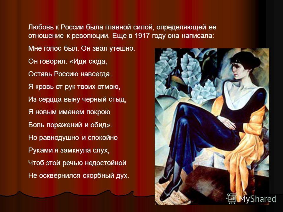 Любовь к России была главной силой, определяющей ее отношение к революции. Еще в 1917 году она написала: Мне голос был. Он звал утешно. Он говорил: «Иди сюда, Оставь Россию навсегда. Я кровь от рук твоих отмою, Из сердца выну черный стыд, Я новым име