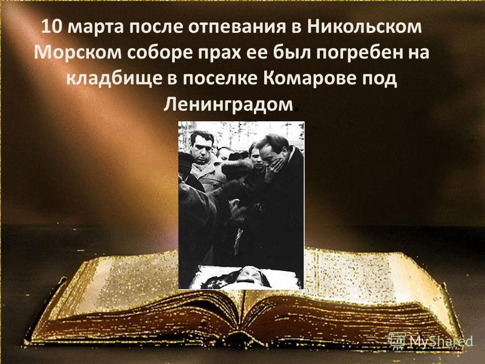10 марта после отпевания в Никольском Морском соборе прах ее был погребен на кладбище в поселке Комарове под Ленинградом.