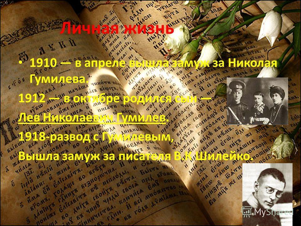 Личная жизнь 1910 в апреле вышла замуж за Николая Гумилева. 1912 в октябре родился сын Лев Николаевич Гумилев. 1918-развод с Гумилевым, Вышла замуж за писателя В.К Шилейко.
