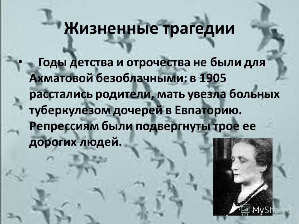 Жизненные трагедии Годы детства и отрочества не были для Ахматовой безоблачными: в 1905 расстались родители, мать увезла больных туберкулезом дочерей в Евпаторию. Репрессиям были подвергнуты трое ее дорогих людей.