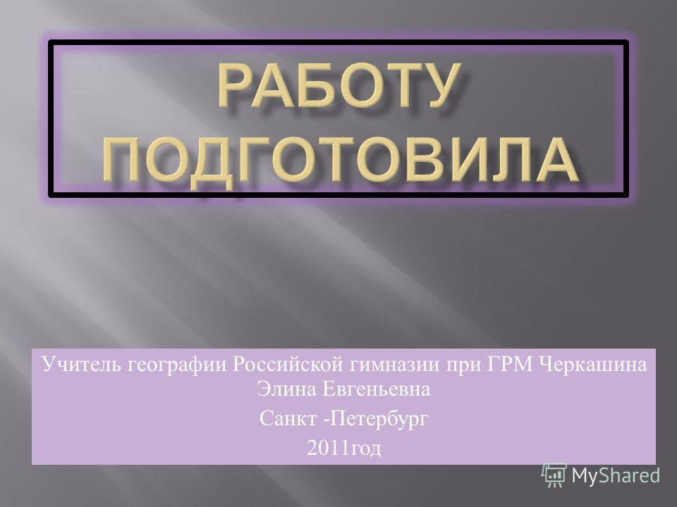 Учитель географии Российской гимназии при ГРМ Черкашина Элина Евгеньевна Санкт - Петербург 2011 год