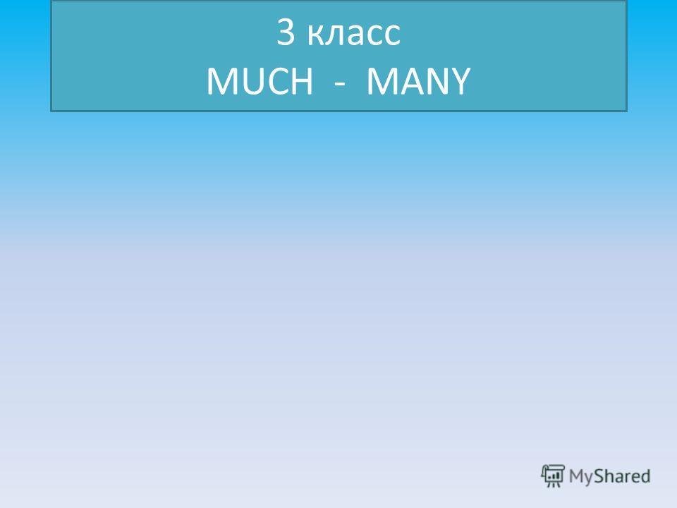 3 класс MUCH - MANY