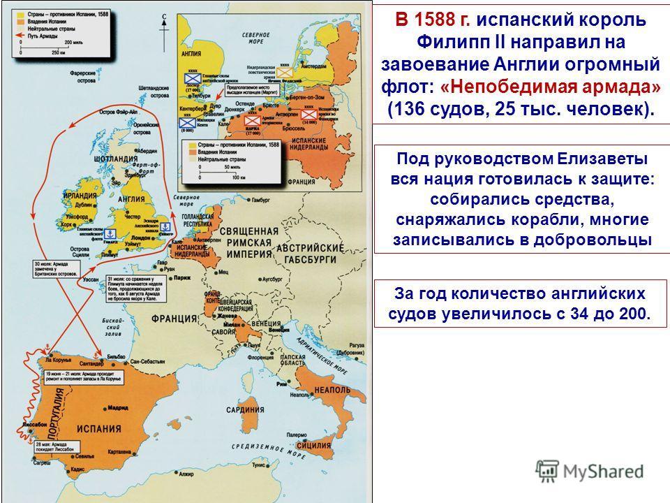 В 1588 г. испанский король Филипп II направил на завоевание Англии огромный флот: «Непобедимая армада» (136 судов, 25 тыс. человек). Под руководством Елизаветы вся нация готовилась к защите: собирались средства, снаряжались корабли, многие записывали