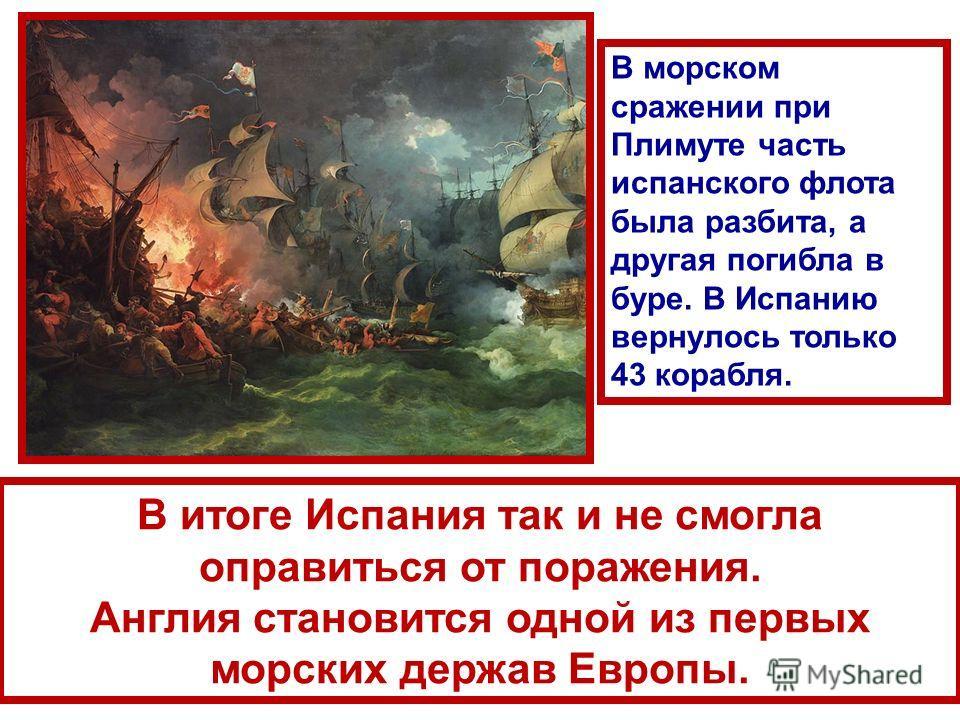 В итоге Испания так и не смогла оправиться от поражения. Англия становится одной из первых морских держав Европы. В морском сражении при Плимуте часть испанского флота была разбита, а другая погибла в буре. В Испанию вернулось только 43 корабля.