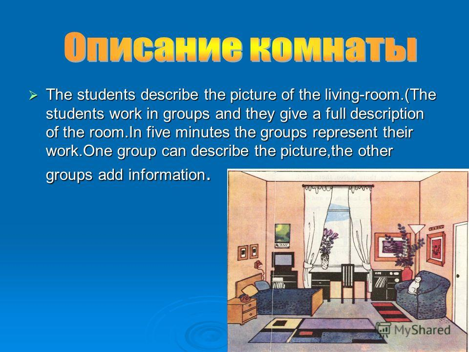 The students describe the picture of the living-room.(The students work in groups and they give a full description of the room.In five minutes the groups represent their work.One group can describe the picture,the other groups add information. The st
