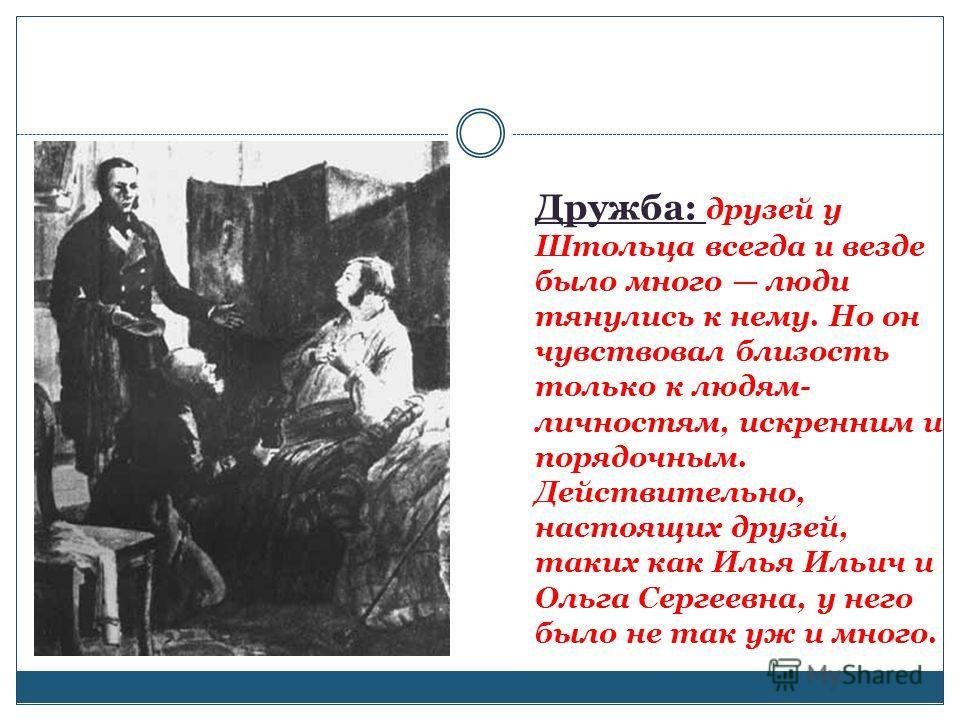 Дружба: друзей у Штольца всегда и везде было много люди тянулись к нему. Но он чувствовал близость только к людям- личностям, искренним и порядочным. Действительно, настоящих друзей, таких как Илья Ильич и Ольга Сергеевна, у него было не так уж и мно