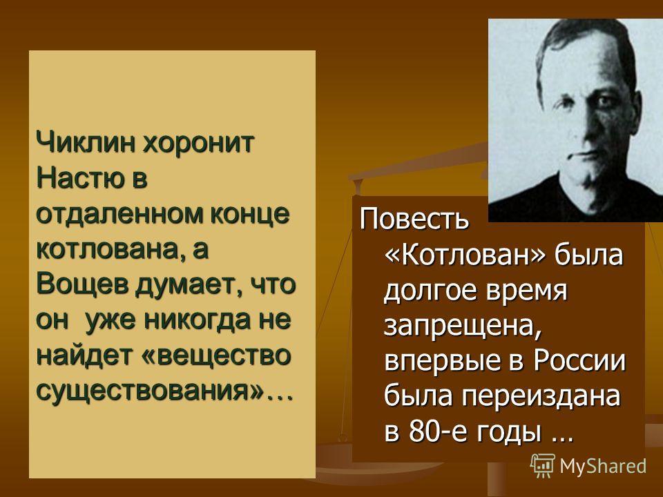 Чиклин хоронит Настю в отдаленном конце котлована, а Вощев думает, что он уже никогда не найдет «вещество существования»… Повесть «Котлован» была долгое время запрещена, впервые в России была переиздана в 80-е годы …