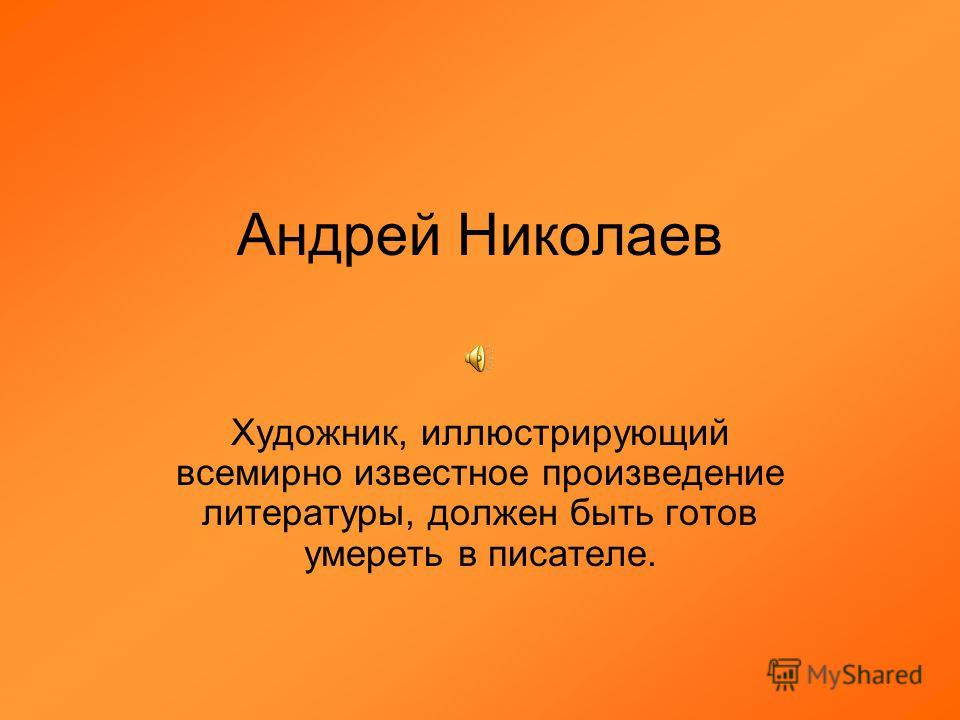 Андрей Николаев Художник, иллюстрирующий всемирно известное произведение литературы, должен быть готов умереть в писателе.