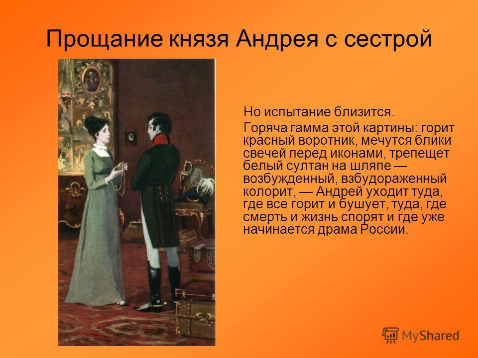 Прощание князя Андрея с сестрой Но испытание близится. Горяча гамма этой картины: горит красный воротник, мечутся блики свечей перед иконами, трепещет белый султан на шляпе возбужденный, взбудораженный колорит, Андрей уходит туда, где все горит и буш