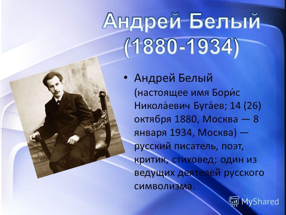Андрей Белый (настоящее имя Бори́с Никола́евич Буга́ев; 14 (26) октября 1880, Москва 8 января 1934, Москва) русский писатель, поэт, критик, стиховед; один из ведущих деятелей русского символизма.