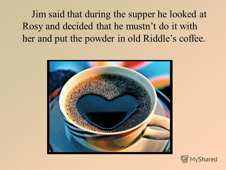Jim said that during the supper he looked at Rosy and decided that he mustnt do it with her and put the powder in old Riddles coffee.