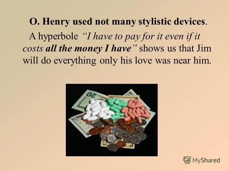 O. Henry used not many stylistic devices. A hyperbole I have to pay for it even if it costs all the money I have shows us that Jim will do everything only his love was near him.