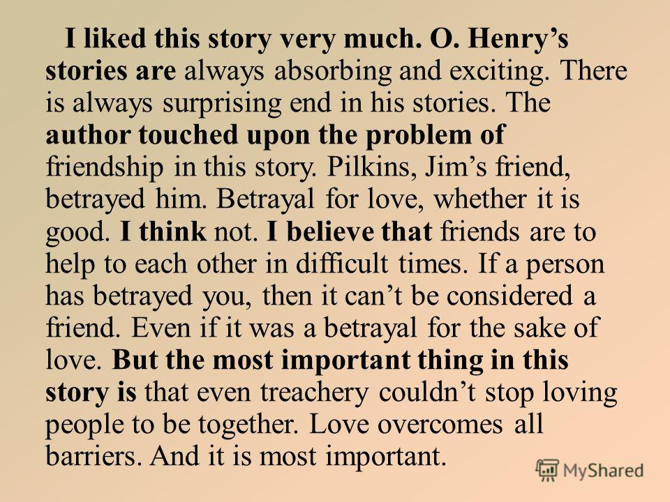 I liked this story very much. O. Henrys stories are always absorbing and exciting. There is always surprising end in his stories. The author touched upon the problem of friendship in this story. Pilkins, Jims friend, betrayed him. Betrayal for love,