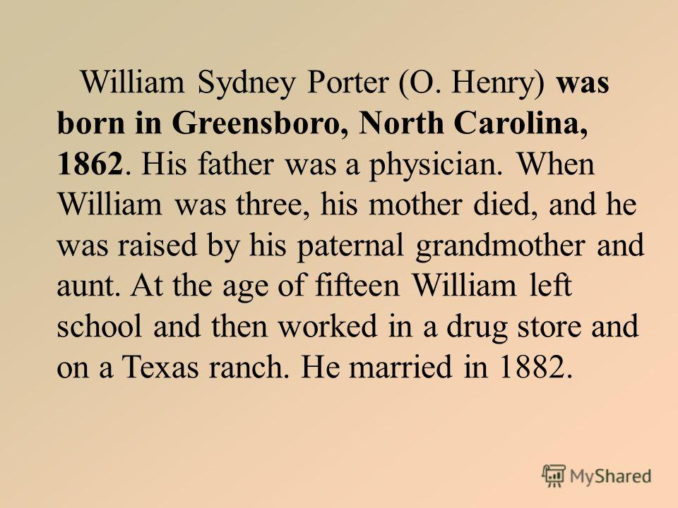 William Sydney Porter (O. Henry) was born in Greensboro, North Carolina, 1862. His father was a physician. When William was three, his mother died, and he was raised by his paternal grandmother and aunt. At the age of fifteen William left school and
