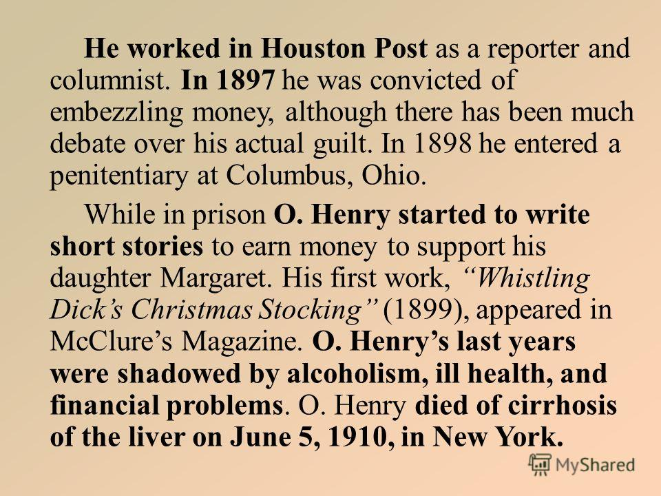 He worked in Houston Post as a reporter and columnist. In 1897 he was convicted of embezzling money, although there has been much debate over his actual guilt. In 1898 he entered a penitentiary at Columbus, Ohio. While in prison O. Henry started to w
