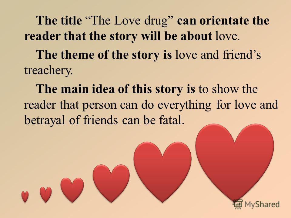 The title The Love drug can orientate the reader that the story will be about love. The theme of the story is love and friends treachery. The main idea of this story is to show the reader that person can do everything for love and betrayal of friends