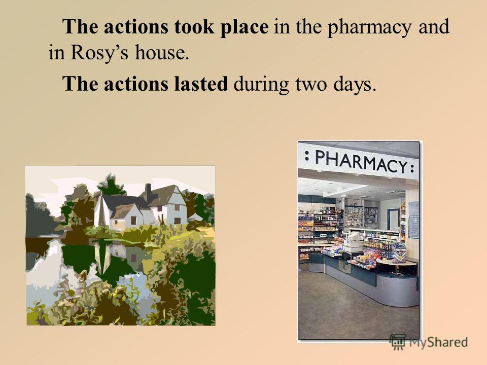 The actions took place in the pharmacy and in Rosys house. The actions lasted during two days.